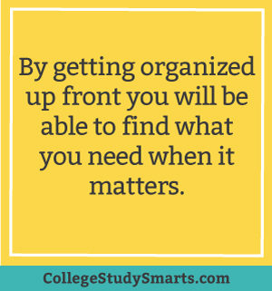 By getting organized up front you will be able to find what you need when it matters.