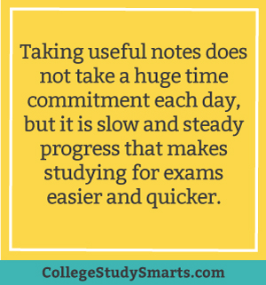 Taking useful notes does not take a huge time commitment each day, but it is slow and steady progress that makes studying for exams easier and quicker.