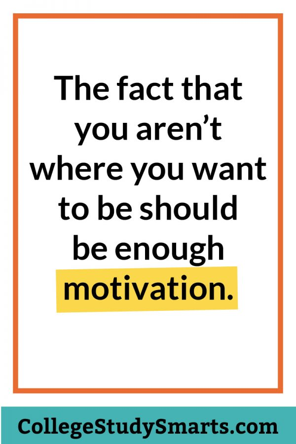 The fact that you aren't where you want to be should be enough motivation.