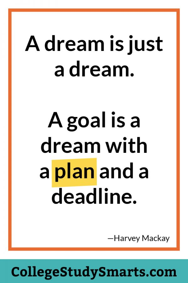 A dream is just a dream. A goal is a dream with a plan and a deadline.