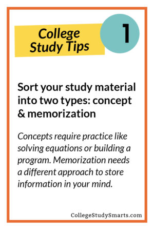 Sort your study material into two types: concept & memorization Concepts require practice like solving equations or building a program. Memorization needs a different approach to store information in your mind.