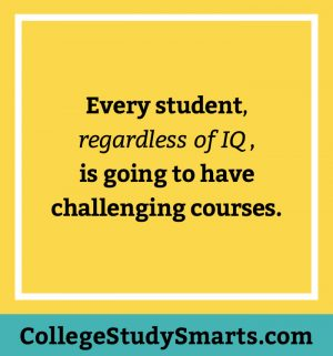 Every student, regardless of IQ, is going to have challenging courses.