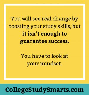 You will see real change by boosting your study skills, but it isn't enough to guarantee success. You have to look at your mindset.