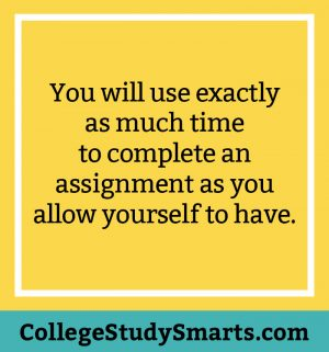 You will use exactly as much time to complete an assignment as you allow yourself to have.