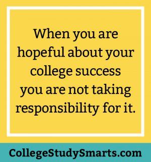 When you are hopeful about your college success you are not taking responsibility for it.