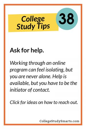 Ask for help. Working through an online program can feel isolating, but you are never alone. Help is available, but you have to be the initiator of contact. Click for ideas on how to reach out.