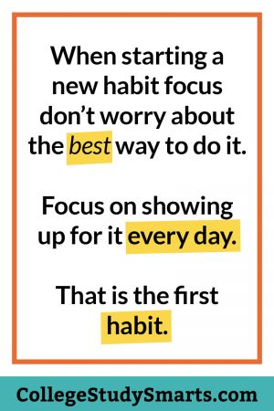 When starting a new habit focus don't worry about the best way to do it. Focus on showing up for it every day. That is the first habit.