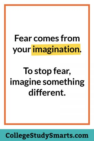 Fear comes from your imagination. Top stop fear, imagine something different.