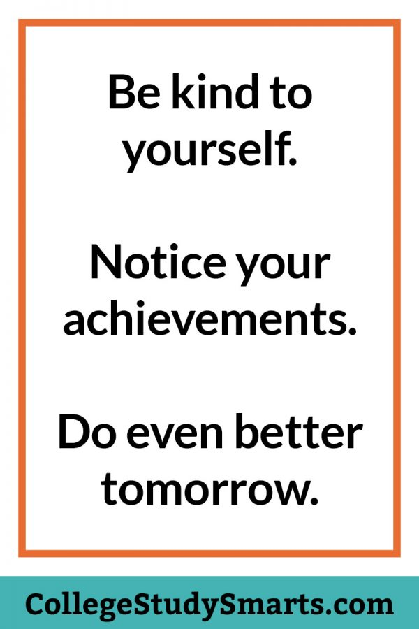 Be kind to yourself. Notice your achievements. Do even better tomorrow.