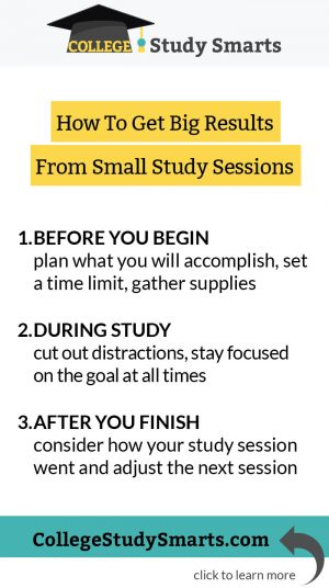 How To Get Big Results From Small Study Sessions: Before you begin plan what you will accomplish, set a time limit, gather supplies During Study cut out distractions, stay focused on the goal at all times After you finish consider how your study session went and adjust the next session
