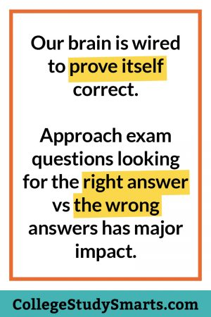 Our brain is wired to prove itself correct. Approach exam questions looking for the right answer vs the wrong answers has major impact.