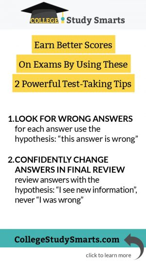 """Earn Better Scores On Exams By Using These 2 Powerful Test-Taking Tips: Look For Wrong Answers for each answer use the hypothesis: """"this answer is wrong"""" ConfidentlyChange Answers In Final Review review answers with the hypothesis: """"I see new information"""", never """"I was wrong"""""""
