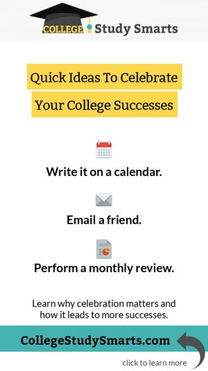 Quick Ideas To Celebrate Your College Successes: Write it on a calendar. Email a friend. Perform a monthly review.