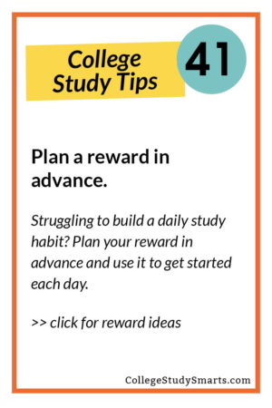 Plan a reward in advance. Struggling to build a daily study habit? Plan your reward in advance and use it to get started each day.