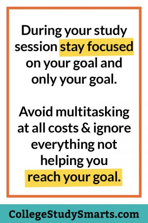 During your study session stay focused on your goal and only your goal. Avoid multitasking at all costs & ignore everything not helping you reach your goal.