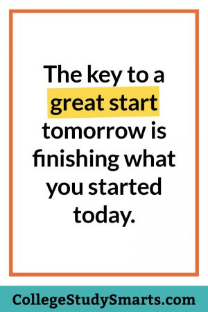 The key to a great start tomorrow is finishing what you started today.