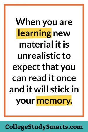 When you are learning new material it is unrealistic to expect that you can read it once and it will stick in your memory.