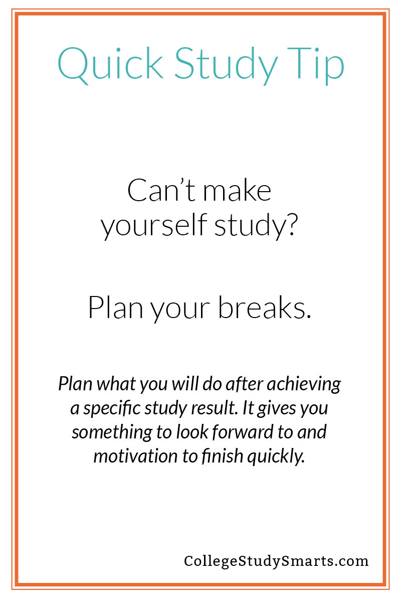 Quick Study Tip: Can't make yourself study? Plan your breaks. Plan what you will do after achieving a specific study result. It gives you something to look forward to and motivation to finish quickly.