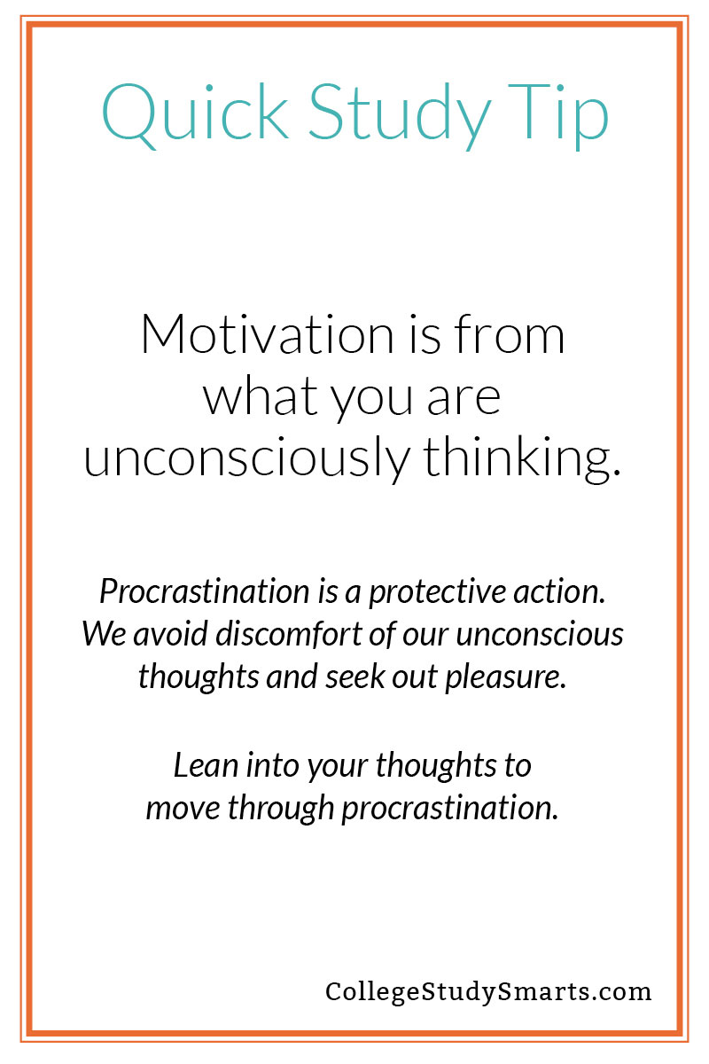 Quick Study Tip: Motivation is from what you are unconsciously thinking. Procrastination is a protective action. We avoid discomfort of our unconscious thoughts and seek out pleasure. Lean into your thoughts to move through procrastination.