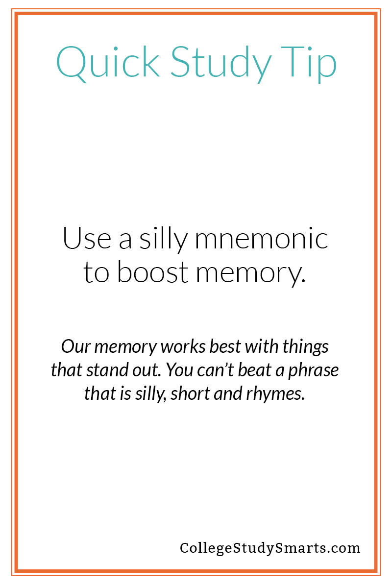 Quick Study Tip: Use a silly mnemonic to boost memory. Our memory works best with things that stand out. You can't beat a phrase that is silly, short and rhymes.