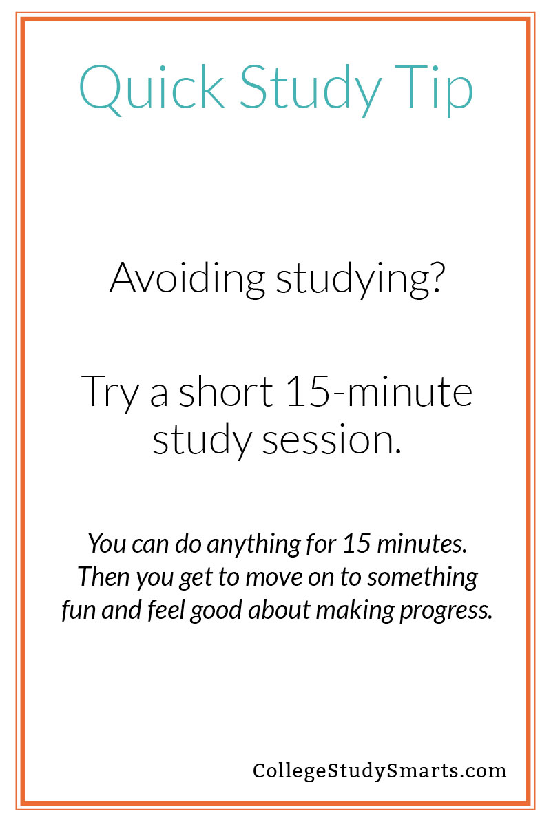 Quick Study Tip: Avoiding studying? Try a short 15-minute study session. You can do anything for 15 minutes. Then you get to move on to something fun and feel good about making progress.